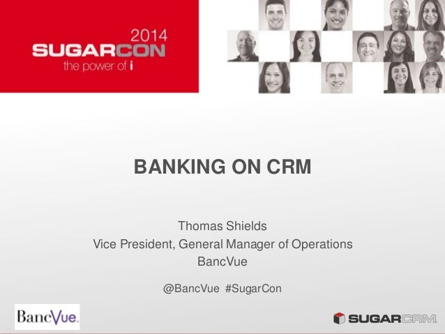 BANKING ON CRM Thomas Shields Vice President, General Manager of Operations BancVue @BancVue #SugarCon