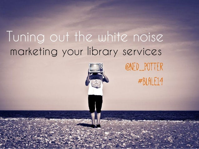 Tuning out the white noise: marketing your library services