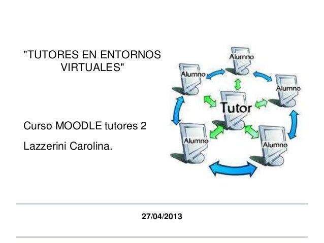 """""""TUTORES EN ENTORNOSVIRTUALES""""Curso MOODLE tutores 2Lazzerini Carolina.27/04/2013"""