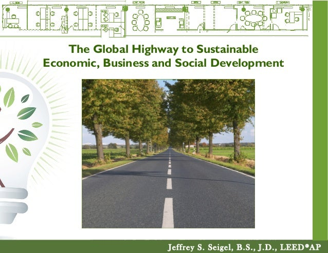 Jeffrey S. Seigel, B.S., J.D., LEED® AP The Global Highway to Sustainable Economic, Business and Social Development