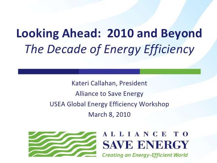 Kateri Callahan, President<br />Alliance to Save Energy<br />USEA Global Energy Efficiency Workshop<br />March 8, 2010<br ...