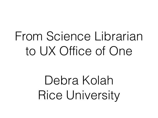 From Science Librarian  to UX Office of One    Debra Kolah   Rice University