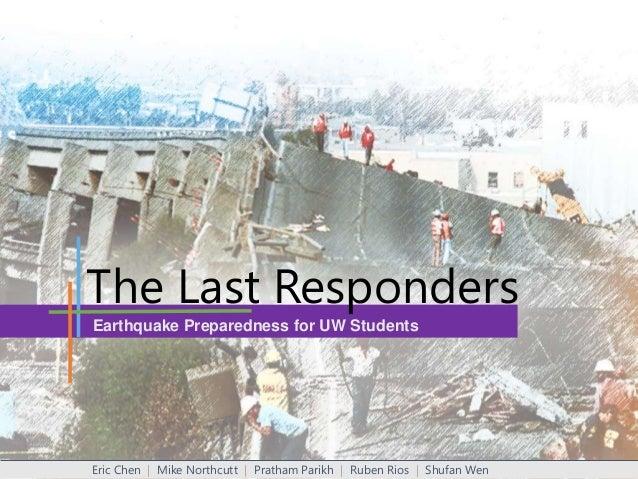 The Last Responders Earthquake Preparedness for UW Students  Eric Chen | Mike Northcutt | Pratham Parikh | Ruben Rios | Sh...
