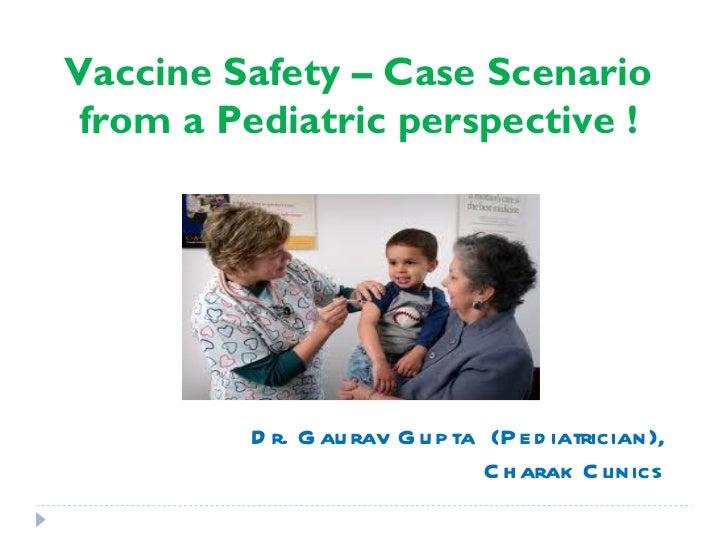 Vaccine Safety – Case Scenario from a Pediatric perspective !         D r. G au rav G u p ta (P e d iatrician),           ...