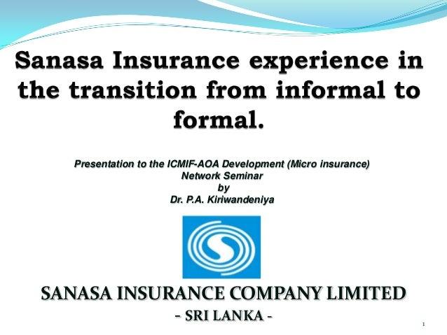 1 SANASA INSURANCE COMPANY LIMITED - SRI LANKA - Presentation to the ICMIF-AOA Development (Micro insurance) Network Semin...