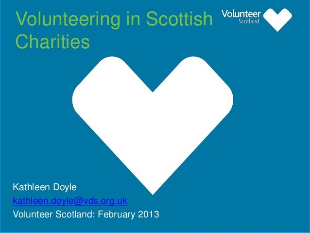 Volunteering in Scottish Charities  Kathleen Doyle kathleen.doyle@vds.org.uk Volunteer Scotland: February 2013