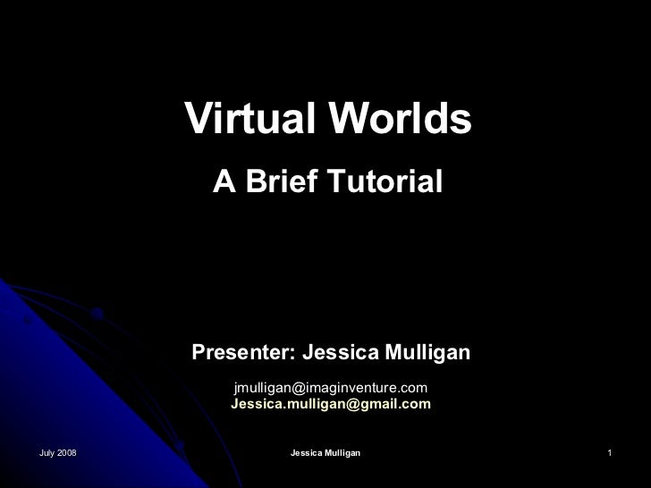 July 2008 Jessica Mulligan Virtual Worlds A Brief Tutorial Presenter: Jessica Mulligan [email_address] [email_address]