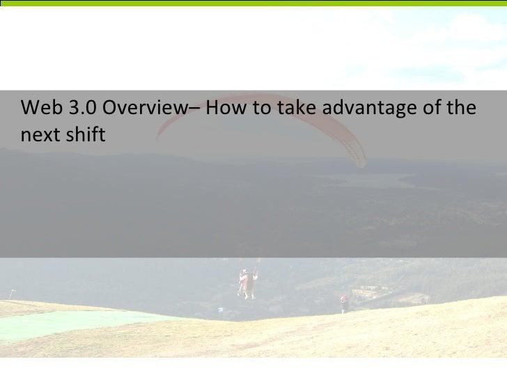 <ul><li>Web 3.0 Overview– How to take advantage of the next shift </li></ul>