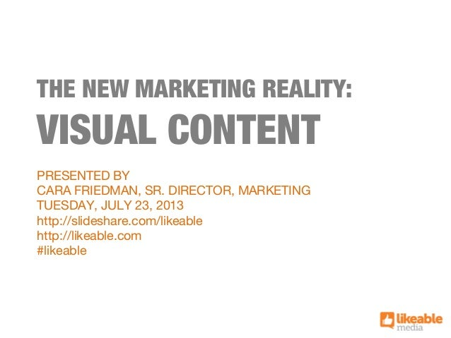 THE NEW MARKETING REALITY: VISUAL CONTENT PRESENTED BY CARA FRIEDMAN, SR. DIRECTOR, MARKETING TUESDAY, JULY 23, 2013 http:...