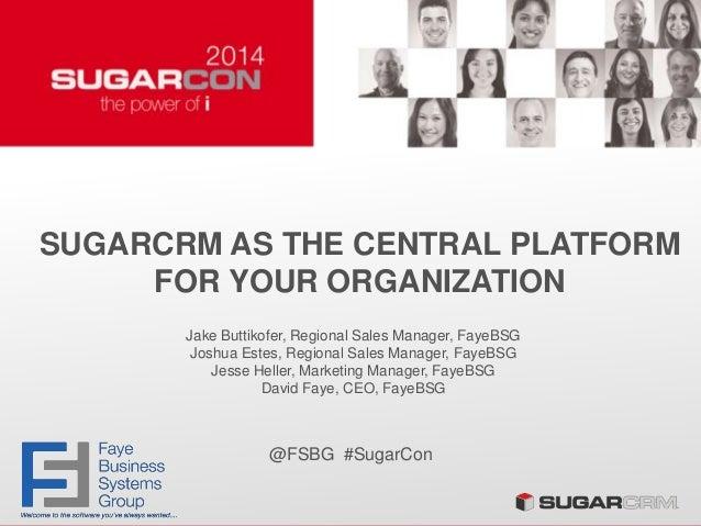 SUGARCRM AS THE CENTRAL PLATFORM FOR YOUR ORGANIZATION Jake Buttikofer, Regional Sales Manager, FayeBSG Joshua Estes, Regi...