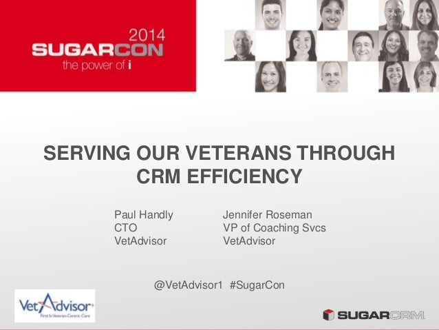 SERVING OUR VETERANS THROUGH CRM EFFICIENCY @VetAdvisor1 #SugarCon Paul Handly CTO VetAdvisor Jennifer Roseman VP of Coach...