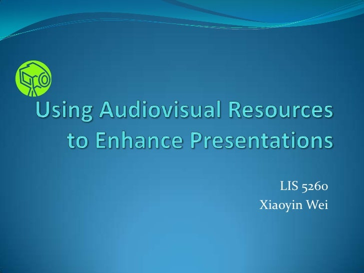 Using Audiovisual Resources to Enhance Presentations<br />LIS 5260<br />Xiaoyin Wei<br />