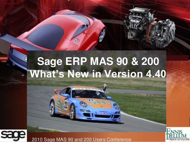 2010 Sage MAS 90 and 200 Users Conference Sage ERP MAS 90 & 200 What's New in Version 4.40