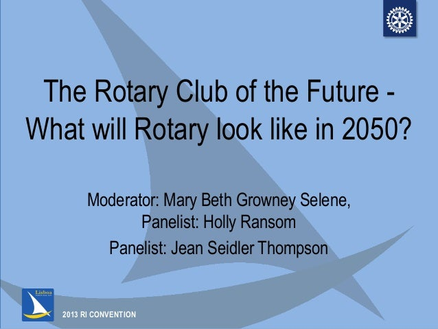 2013 RI CONVENTIONThe Rotary Club of the Future -What will Rotary look like in 2050?Moderator: Mary Beth Growney Selene,Pa...