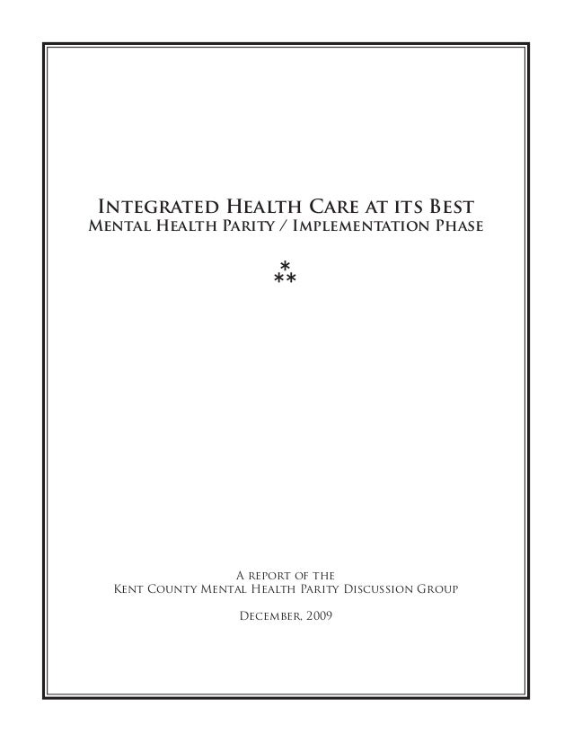 Integrated Health Care at its Best Mental Health Parity / Implementation Phase A report of the Kent County Mental Health P...