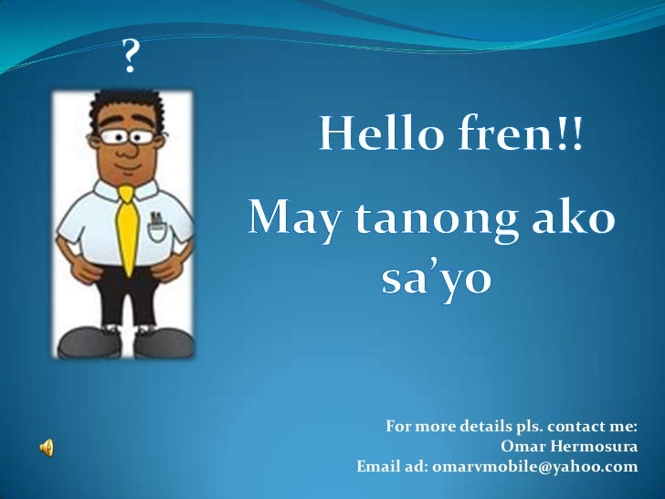 ?<br />Hello fren!!<br />May tanongako<br />sa'yo<br />For more details pls. contact me: <br />Omar Hermosura<br />Email a...