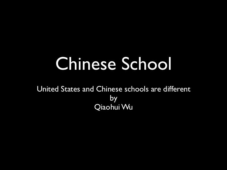 Chinese SchoolUnited States and Chinese schools are different                      by                 Qiaohui Wu