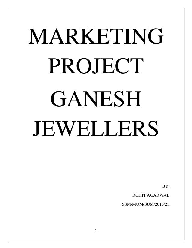 1 MARKETING PROJECT GANESH JEWELLERS BY: ROHIT AGARWAL SSM/MUM/SUM/2013/23