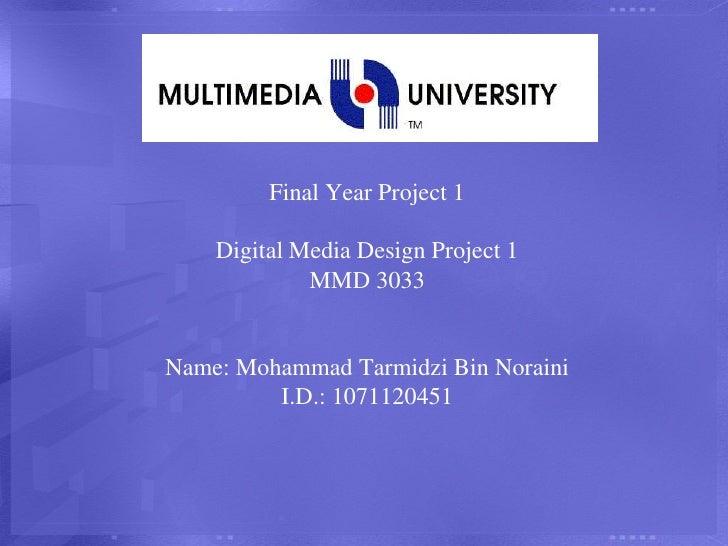 Final Year Project 1Digital Media Design Project 1MMD 3033Name: Mohammad Tarmidzi Bin NorainiI.D.: 1071120451<br />