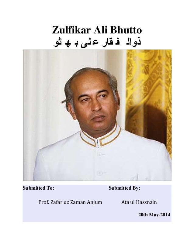 Zulfikar Ali Bhutto ٹو ھ ب لی ع قار ف ذوال Submitted To: Submitted By: Prof. Zafar uz Zaman Anjum Ata ul H...