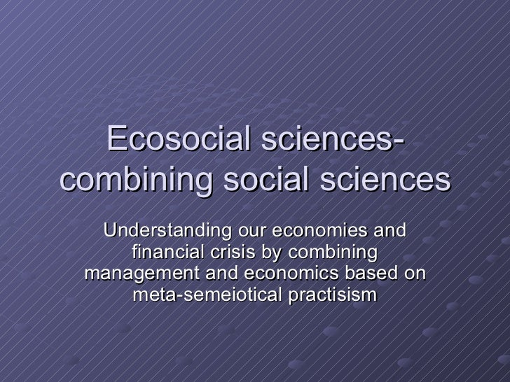 Ecosocial sciences- combining social sciences Understanding our economies and financial crisis by combining management and...
