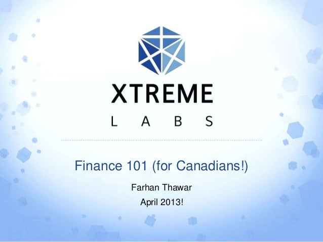 Finance 101 (for Canadians!)Farhan ThawarApril 2013!