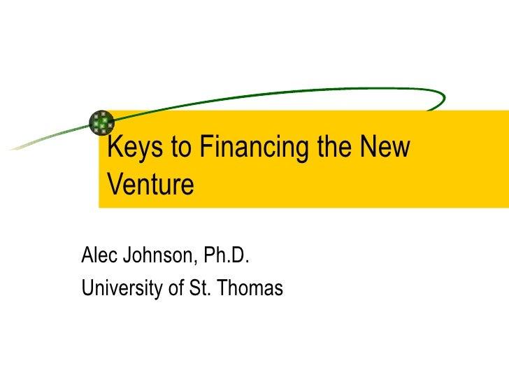 Keys to Financing the New Venture Alec Johnson, Ph.D. University of St. Thomas