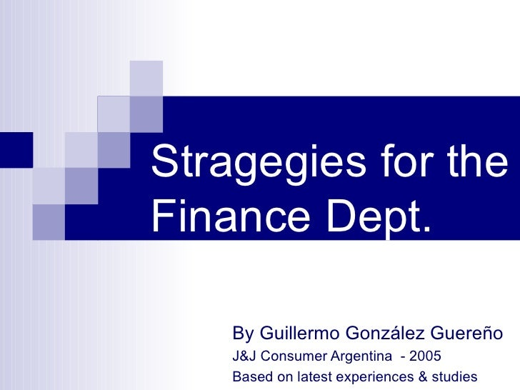 Stragegies for the Finance Dept. By  Guillermo González Guereño J&J Consumer Argentina  - 2005 Based on latest experiences...