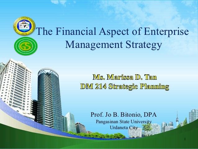 The Financial Aspect of Enterprise      Management Strategy            Prof. Jo B. Bitonio, DPA             Pangasinan Sta...