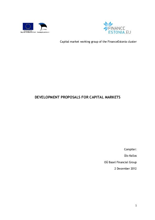 1	    	    Capital market working group of the FinanceEstonia cluster DEVELOPMENT PROPOSALS FOR CAPITAL MARKETS Compiler: ...