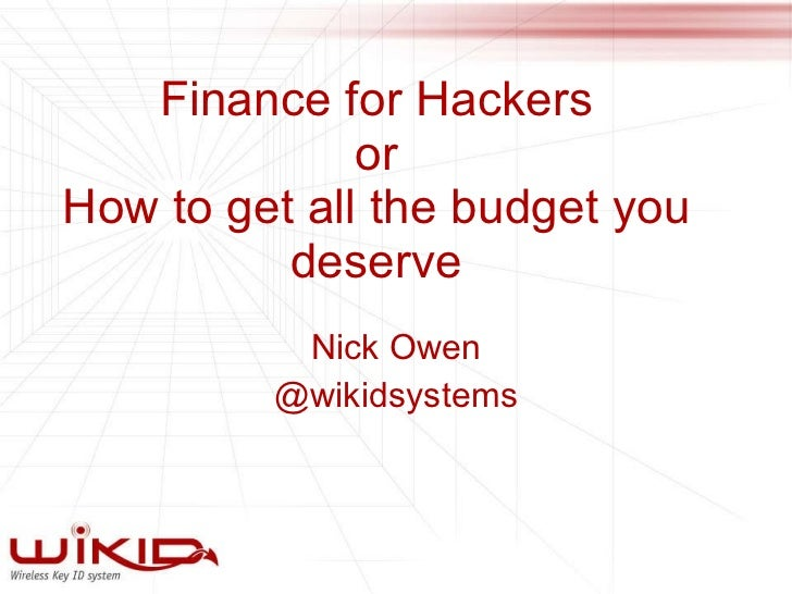 Finance for Hackers or How to get all the budget you deserve Nick Owen @wikidsystems