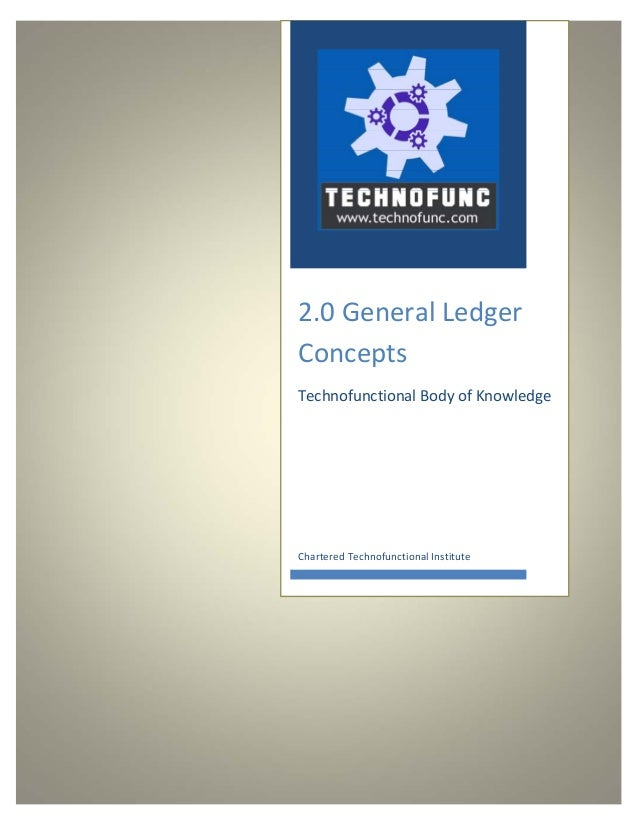 2.0 General Ledger  Concepts  Technofunctional Body of Knowledge  Chartered Technofunctional Institute