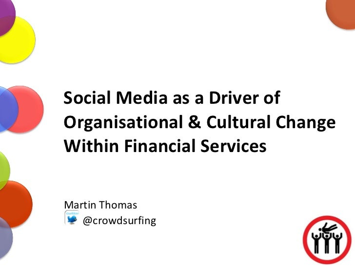 Social Media as a Driver of Organisational & Cultural Change Within Financial Services Martin Thomas @crowdsurfing