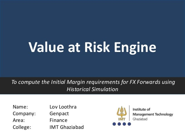 Value at Risk Engine To compute the Initial Margin requirements for FX Forwards using Historical Simulation Name: Company:...