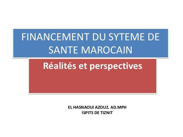 FINANCEMENT DU SYTEME DE SANTE MAROCAIN Réalités et perspectives EL HASNAOUI AZOUZ. AD.MPH ISPITS DE TIZNIT