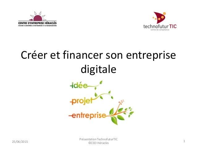 Créer et financer son entreprise digitale 25/06/2015 1 Présentation TechnofuturTIC ©CEEI Héraclès