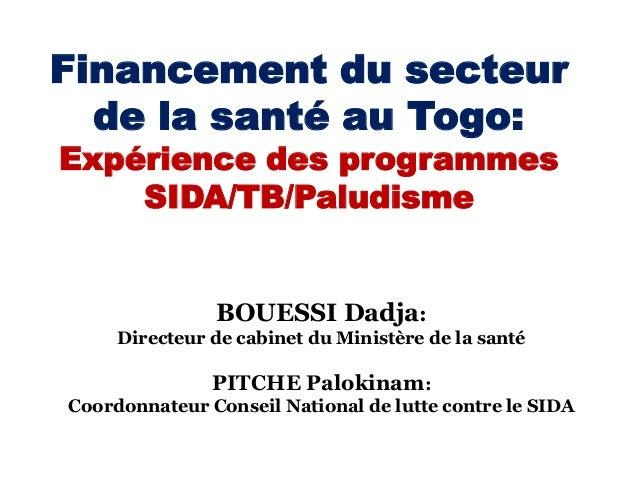 Financement du secteur de la santé au Togo: Expérience des programmes SIDA/TB/Paludisme  BOUESSI Dadja: Directeur de cabin...