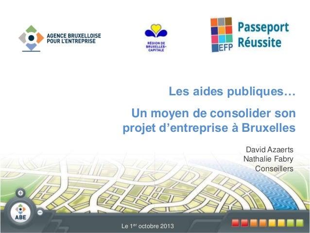 Les aides publiques…  Un moyen de consolider son projet d'entreprise à Bruxelles David Azaerts Nathalie Fabry Conseillers ...