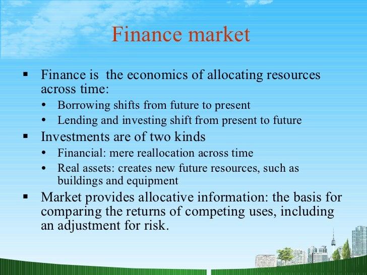 Finance market  <ul><li>Finance is  the economics of allocating resources across time: </li></ul><ul><ul><li>Borrowing shi...