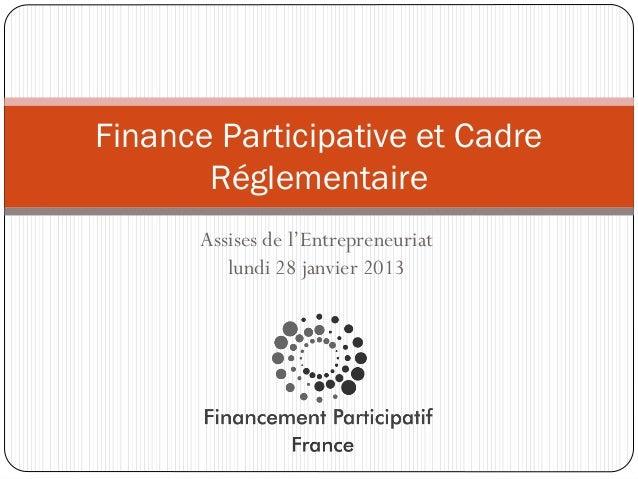 Finance Participative et Cadre       Réglementaire       Assises de l'Entrepreneuriat          lundi 28 janvier 2013