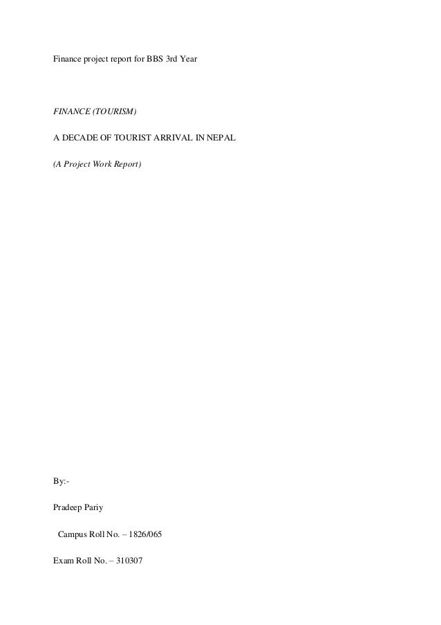Finance project report for BBS 3rd Year FINANCE (TOURISM) A DECADE OF TOURIST ARRIVAL IN NEPAL (A Project Work Report) By:...