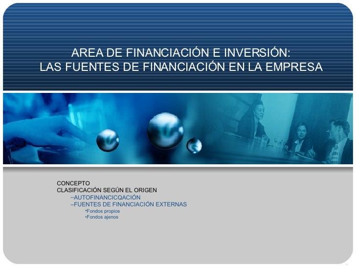 AREA DE FINANCIACIÓN E INVERSIÓN: LAS FUENTES DE FINANCIACIÓN EN LA EMPRESA <ul><li>CONCEPTO </li></ul><ul><li>CLASIFICACI...