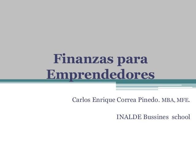 Finanzas para Emprendedores Carlos Enrique Correa Pinedo. MBA, MFE. INALDE Bussines school