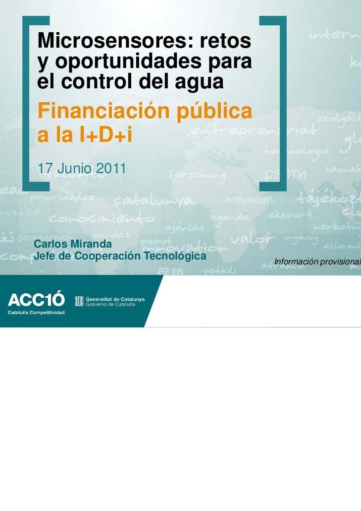 Microsensores: retosy oportunidades parael control del aguaFinanciación públicaa la I+D+i17 Junio 2011Carlos MirandaJefe d...