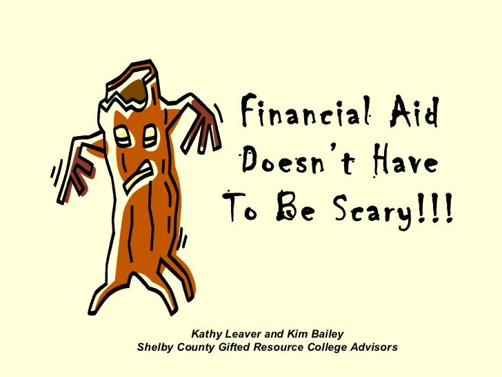 Financial Aid Doesn't Have To Be Scary!!! Kathy Leaver and Kim Bailey Shelby County Gifted Resource College Advisors