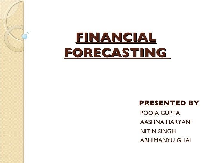 FINANCIAL   FORECASTING    PRESENTED BY : POOJA GUPTA AASHNA HARYANI NITIN SINGH ABHIMANYU GHAI