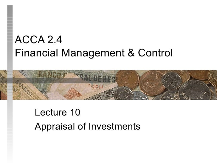 ACCA 2.4 Financial Management & Control Lecture 10 Appraisal of Investments