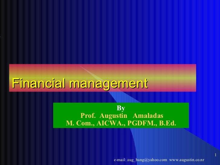Financial management By Prof.  Augustin  Amaladas M. Com., AICWA., PGDFM., B.Ed. <ul><ul><li></li></ul></ul>e-mail: aug_ba...