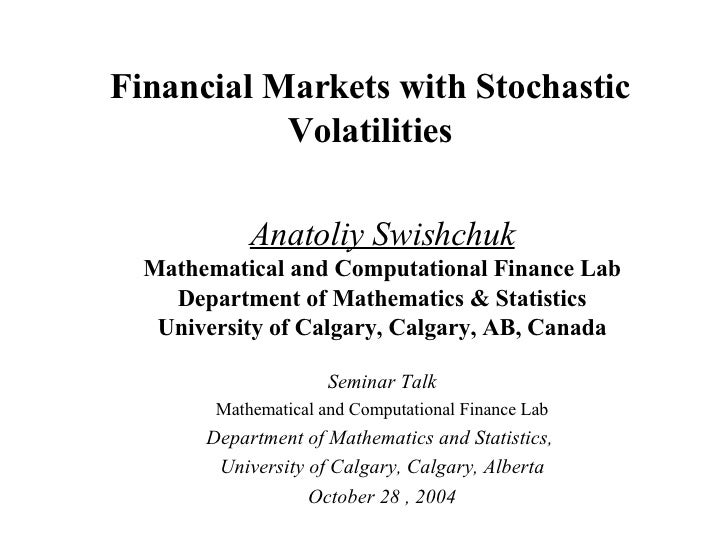 Financial Markets with Stochastic Volatilities Anatoliy Swishchuk Mathematical and Computational Finance Lab Department of...
