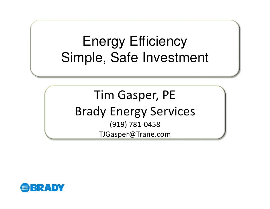 Energy Efficiency Simple, Safe Investment       Tim Gasper, PE   Brady Energy Services          (919) 781-0458       TJGas...